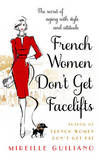 French Women Don't Get Facelifts: Aging with Attitude by Mireille Guiliano