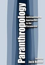 Paranthropology: Anthropological Approaches to the Paranormal by Edited by Jack Hunter