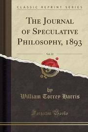 The Journal of Speculative Philosophy, 1893, Vol. 22 (Classic Reprint) by William Torrey Harris