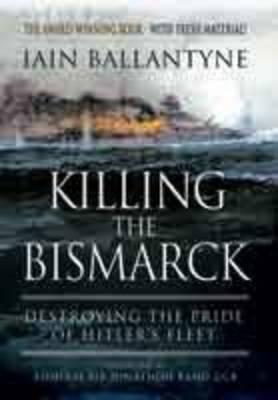 Killing the Bismarck: Destroying the Pride on Hitler's Fleet by Iain Ballantyne