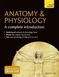 Anatomy & Physiology: A Complete Introduction: Teach Yourself by David Le Vay