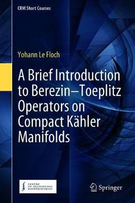 A Brief Introduction to Berezin-Toeplitz Operators on Compact Kahler Manifolds by Yohann Le Floch image