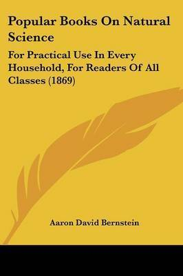 Popular Books On Natural Science: For Practical Use In Every Household, For Readers Of All Classes (1869) by Aaron David Bernstein
