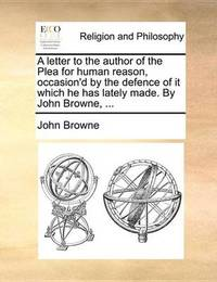 A Letter to the Author of the Plea for Human Reason, Occasion'd by the Defence of It Which He Has Lately Made. by John Browne, ... by John Browne