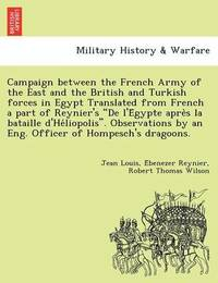 Campaign Between the French Army of the East and the British and Turkish Forces in Egypt Translated from French a Part of Reynier's de L'e Gypte Apre S La Bataille D'He Liopolis. Observations by an Eng. Officer of Hompesch's Dragoons. by Jean Louis E Reynier