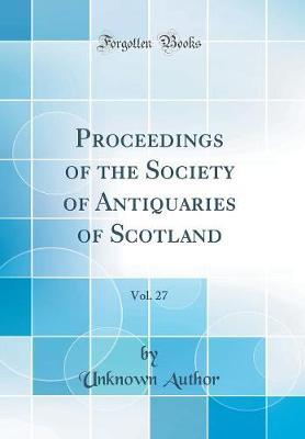 Proceedings of the Society of Antiquaries of Scotland, Vol. 27 (Classic Reprint) by Unknown Author