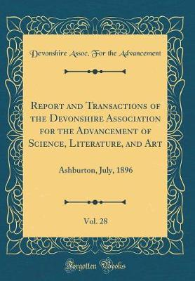Report and Transactions of the Devonshire Association for the Advancement of Science, Literature, and Art, Vol. 28 by Devonshire Assoc for the Advancement