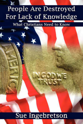 People Are Destroyed for Lack of Knowledge: What Christians Need to Know by Sue Ingebretson