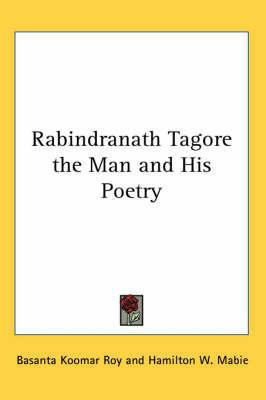 Rabindranath Tagore the Man and His Poetry by Basanta Koomar Roy