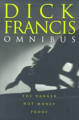 Dick Francis Omnibus: The Danger; Proof; Hot Money by Dick Francis