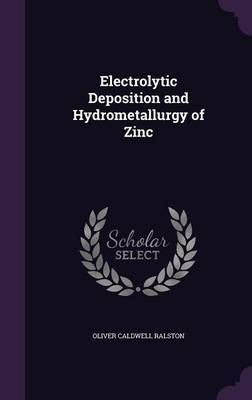 Electrolytic Deposition and Hydrometallurgy of Zinc by Oliver Caldwell Ralston