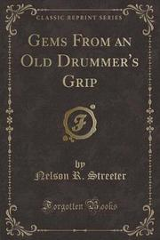 Gems from an Old Drummer's Grip (Classic Reprint) by Nelson R. Streeter