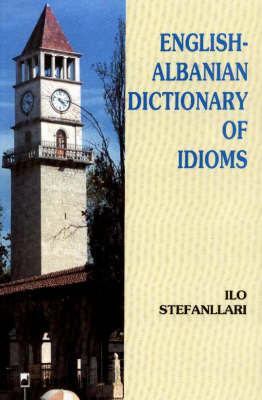 English-Albanian Dictionary of Idioms by Ilo Stefanllari image