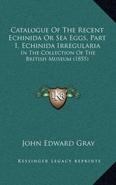 Catalogue of the Recent Echinida or Sea Eggs, Part 1, Echinida Irregularia: In the Collection of the British Museum (1855) by John Edward Gray image