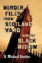 Murder Files from Scotland Yard and the Black Museum by R. Michael Gordon