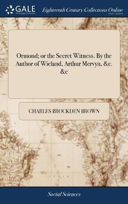 Ormond; Or the Secret Witness. by the Author of Wieland, Arthur Mervyn, &c. &c by Charles Brockden Brown