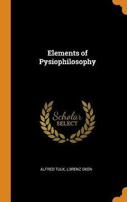 Elements of Pysiophilosophy by Alfred Tulk