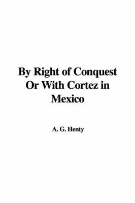 By Right of Conquest or with Cortez in Mexico by A. G. Henty image