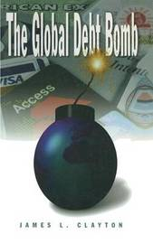 The Global Debt Bomb by James L. Clayton