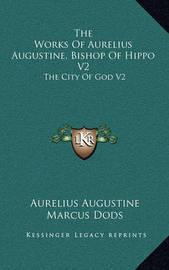 The Works of Aurelius Augustine, Bishop of Hippo V2: The City of God V2 by Aurelius Augustine