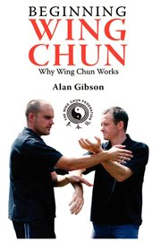 Beginning Wing Chun Why Wing Chun Works by Alan Gibson
