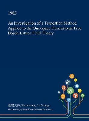 An Investigation of a Truncation Method Applied to the One-Space Dimensional Free Boson Lattice Field Theory by Tin-Cheung Au Yeung