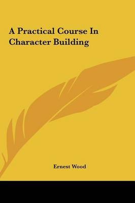 A Practical Course in Character Building by Ernest Wood image