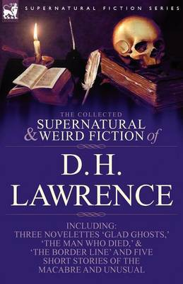 The Collected Supernatural and Weird Fiction of D. H. Lawrence-Three Novelettes-'Glad Ghosts, ' the Man Who Died, ' the Border Line'-And Five Short St by D.H. Lawrence
