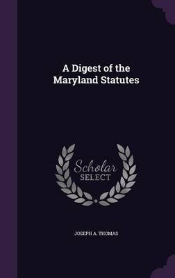 A Digest of the Maryland Statutes by Joseph A Thomas