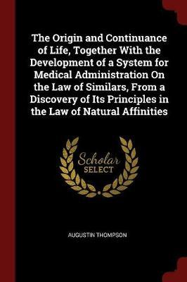 The Origin and Continuance of Life, Together with the Development of a System for Medical Administration on the Law of Similars, from a Discovery of Its Principles in the Law of Natural Affinities by Augustin Thompson