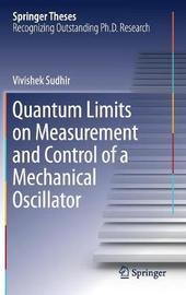 Quantum Limits on Measurement and Control of a Mechanical Oscillator by Vivishek Sudhir