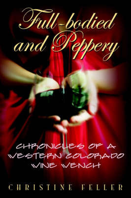 Full-Bodied and Peppery: Chronicles of a Western Colorado Wine Wench by Christine Feller