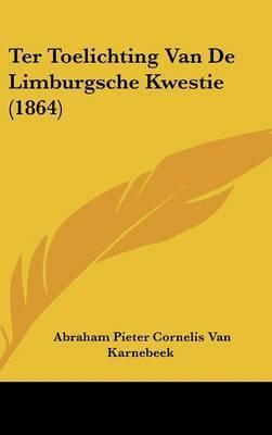 Ter Toelichting Van de Limburgsche Kwestie (1864) by Abraham Pieter Cornelis Van Karnebeek
