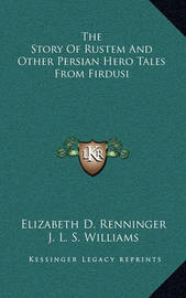 The Story of Rustem and Other Persian Hero Tales from Firdusi by Elizabeth D Renninger