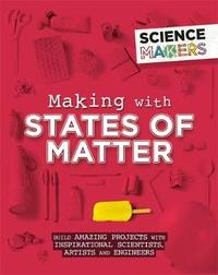 Science Makers: Making with States of Matter by Anna Claybourne