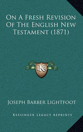 On a Fresh Revision of the English New Testament (1871) by Joseph Barber Lightfoot, Bp.