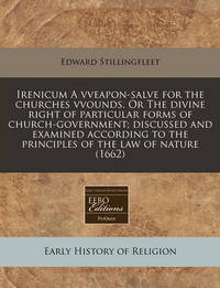 Irenicum a Vveapon-Salve for the Churches Vvounds. or the Divine Right of Particular Forms of Church-Government; Discussed and Examined According to the Principles of the Law of Nature (1662) by Edward Stillingfleet