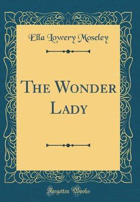 The Wonder Lady (Classic Reprint) by Ella Lowery Moseley