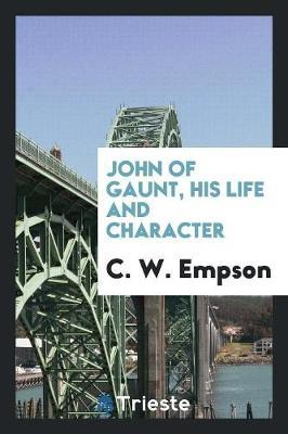 John of Gaunt, His Life and Character by C W Empson