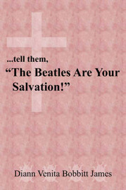 "..Tell Them, ""The Beatles Are Your Salvation!"" by Diann , Venita Bobbitt James"