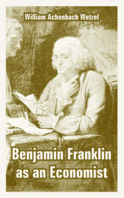 Benjamin Franklin as an Economist by William Achenbach Wetzel