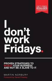 I Don't Work Fridays - Proven strategies to scale your business and not be a slave to it by Martin Norbury