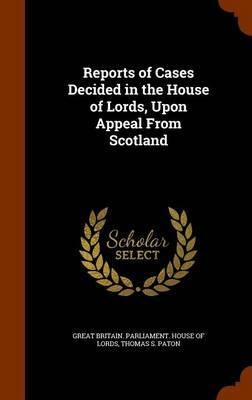 Reports of Cases Decided in the House of Lords, Upon Appeal from Scotland by Thomas S Paton