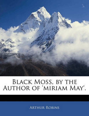 Black Moss, by the Author of 'Miriam May'. by Arthur Robins image