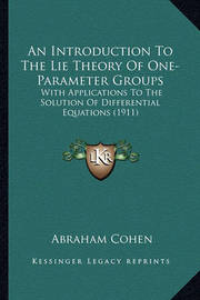 An Introduction to the Lie Theory of One-Parameter Groups an Introduction to the Lie Theory of One-Parameter Groups: With Applications to the Solution of Differential Equations with Applications to the Solution of Differential Equations (1911) (1911) by Abraham Cohen