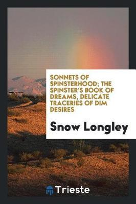 Sonnets of Spinsterhood; The Spinster's Book of Dreams, Delicate Traceries of Dim Desires by Snow Longley