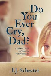 Do You Ever Cry, Dad? by I.J. Schecter