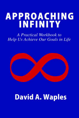 Approaching Infinity: A Practical Workbook to Help Us Achieve Our Goals in Life by David A Waples