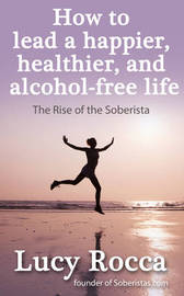 How to lead a happier, healthier, and alcohol-free life by Lucy Rocca