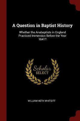 A Question in Baptist History by William Heth Whitsitt